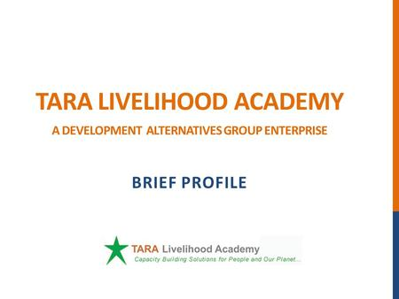TARA LIVELIHOOD ACADEMY A DEVELOPMENT ALTERNATIVES GROUP ENTERPRISE BRIEF PROFILE.