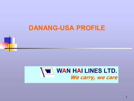 1 DANANG-USA PROFILE WAN HAI LINES LTD. We carry, we care.