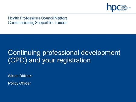 Continuing professional development (CPD) and your registration Alison Dittmer Policy Officer Health Professions Council Matters Commissioning Support.