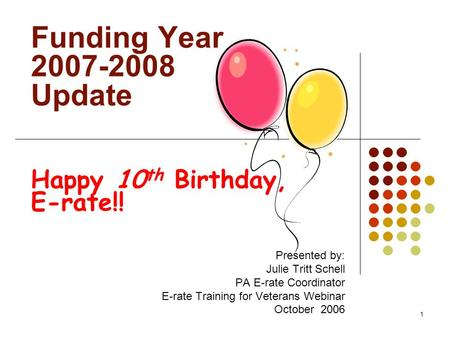 1 Funding Year 2007-2008 Update Happy 10 th Birthday, E-rate!! Presented by: Julie Tritt Schell PA E-rate Coordinator E-rate Training for Veterans Webinar.