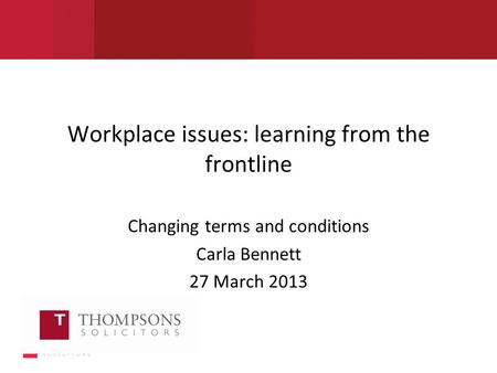 Workplace issues: learning from the frontline Changing terms and conditions Carla Bennett 27 March 2013.