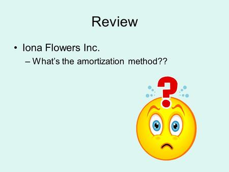 Review Iona Flowers Inc. –What's the amortization method??