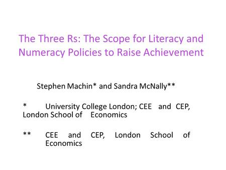 The Three Rs: The Scope for Literacy and Numeracy Policies to Raise Achievement Stephen Machin* and Sandra McNally** *University College London; CEE and.