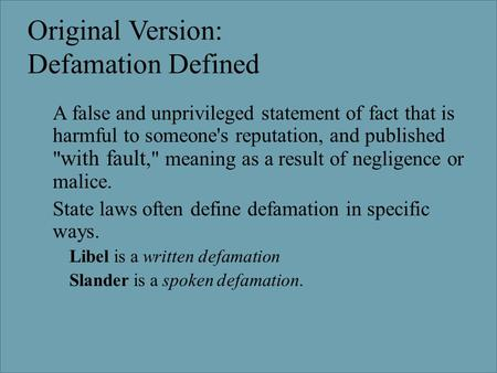 Original Version: Defamation Defined  A false and unprivileged statement of fact that is harmful to someone's reputation, and published  with fault,