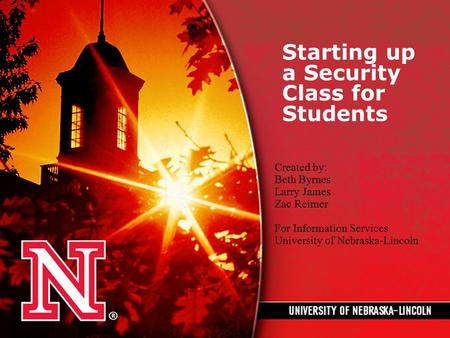 Starting up a Security Class for Students Created by: Beth Byrnes Larry James Zac Reimer For Information Services University of Nebraska-Lincoln.