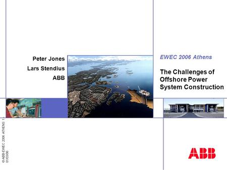 © ABB-EWEC 2006 ATHENS 1 - 01/03/06 EWEC 2006 Athens The Challenges of Offshore Power System Construction Peter Jones Lars Stendius ABB.