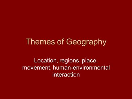 Location, regions, place, movement, human-environmental interaction