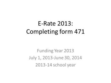 E-Rate 2013: Completing form 471 Funding Year 2013 July 1, 2013-June 30, 2014 2013-14 school year.