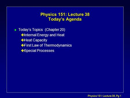 Physics 151: Lecture 38, Pg 1 Physics 151: Lecture 38 Today's Agenda l Today's Topics (Chapter 20) çInternal Energy and Heat çHeat Capacity çFirst Law.