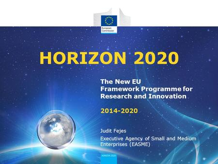 The New EU Framework Programme for Research and Innovation 2014-2020 HORIZON 2020 Judit Fejes Executive Agency of Small and Medium Enterprises (EASME)