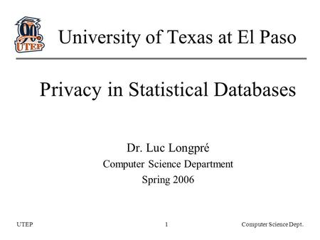 UTEPComputer Science Dept.1 University of Texas at El Paso Privacy in Statistical Databases Dr. Luc Longpré Computer Science Department Spring 2006.