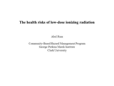 The health risks of low-dose ionizing radiation Abel Russ Community-Based Hazard Management Program George Perkins Marsh Institute Clark University.