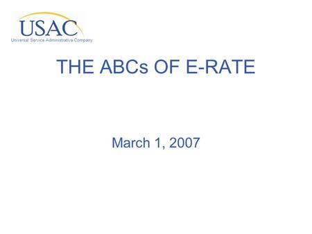 Universal Service Administrative Company THE ABCs OF E-RATE March 1, 2007.