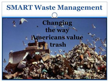 SMART Waste Management Changing the way Americans value trash.