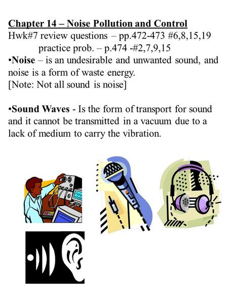 Chapter 14 – Noise Pollution and Control Hwk#7 review questions – pp.472-473 #6,8,15,19 practice prob. – p.474 -#2,7,9,15 Noise – is an undesirable and.
