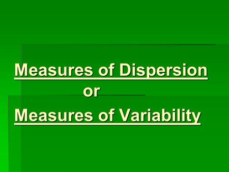 Measures of Dispersion or Measures of Variability.