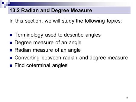 1 13.2 Radian and Degree Measure In this section, we will study the following topics: Terminology used to describe angles Degree measure of an angle Radian.