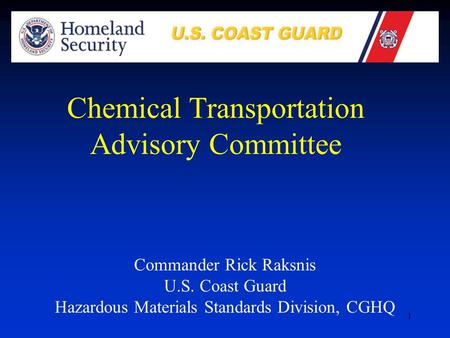 1 Commander Rick Raksnis U.S. Coast Guard Hazardous Materials Standards Division, CGHQ Chemical Transportation Advisory Committee.
