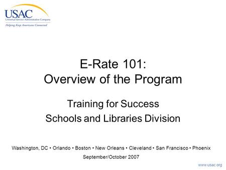 Www.usac.org E-Rate 101: Overview of the Program Training for Success Schools and Libraries Division Washington, DC Orlando Boston New Orleans Cleveland.