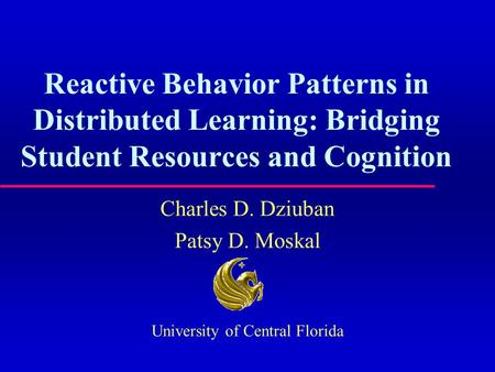 Reactive Behavior Patterns in Distributed Learning: Bridging Student Resources and Cognition Charles D. Dziuban Patsy D. Moskal University of Central Florida.