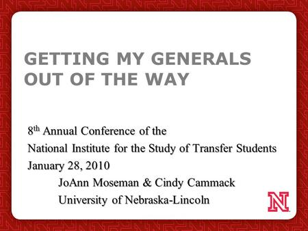 GETTING MY GENERALS OUT OF THE WAY 8 th Annual Conference of the National Institute for the Study of Transfer Students January 28, 2010 JoAnn Moseman &