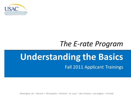 The E-rate Program Understanding the Basics Fall 2011 Applicant Trainings Washington, DC I Newark I Minneapolis I Portland I St. Louis I New Orleans I.