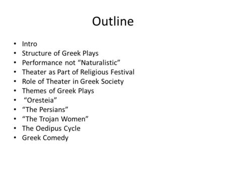 "Outline Intro Structure of Greek Plays Performance not ""Naturalistic"" Theater as Part of Religious Festival Role of Theater in Greek Society Themes of."