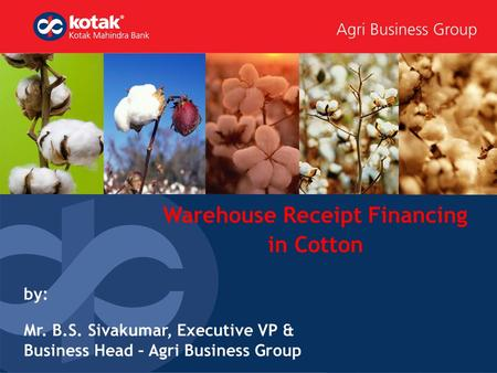 Warehouse Receipt Financing in Cotton by: Mr. B.S. Sivakumar, Executive VP & Business Head – Agri Business Group.