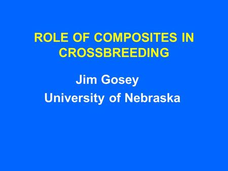 ROLE OF COMPOSITES IN CROSSBREEDING Jim Gosey University of Nebraska.