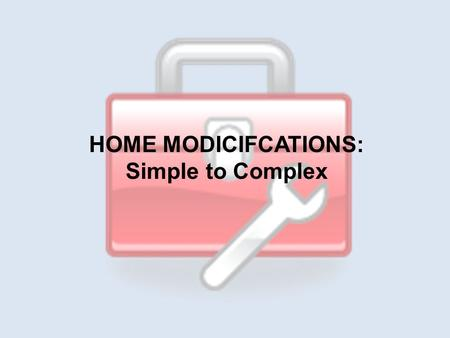 HOME MODICIFCATIONS: Simple to Complex. 1. Completing a Home Assessment 2.Simple to Complex Home Mods 3.Advocating for Home Mods.