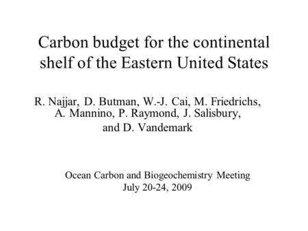 Carbon budget for the continental shelf of the Eastern United States R. Najjar, D. Butman, W.-J. Cai, M. Friedrichs, A. Mannino, P. Raymond, J. Salisbury,