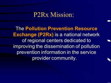 P2Rx Mission: The Pollution Prevention Resource Exchange (P2Rx) is a national network of regional centers dedicated to improving the dissemination of.