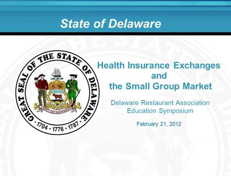State of Delaware Delaware Restaurant Association Education Symposium Health Insurance Exchanges and the Small Group Market February 21, 2012.