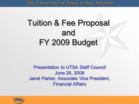 Tuition & Fee Proposal and FY 2009 Budget Tuition & Fee Proposal and FY 2009 Budget Presentation to UTSA Staff Council June 26, 2008 Janet Parker, Associate.