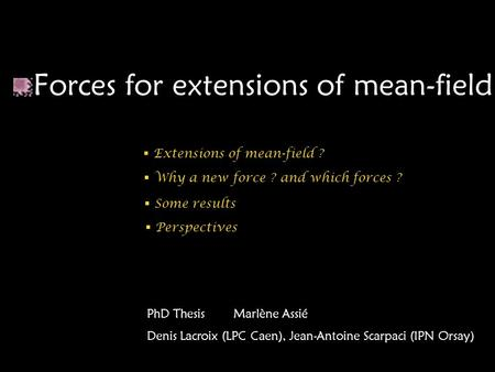 Forces for extensions of mean-field PhD Thesis Marlène Assié Denis Lacroix (LPC Caen), Jean-Antoine Scarpaci (IPN Orsay)  Extensions of mean-field ? 