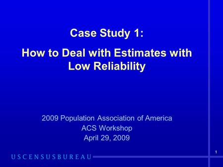 1 Case Study 1: How to Deal with Estimates with Low Reliability 2009 Population Association of America ACS Workshop April 29, 2009.