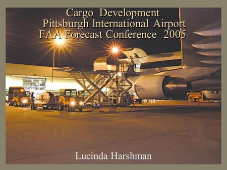 Cargo Development Pittsburgh International Airport FAA Forecast Conference 2005 Lucinda Harshman.