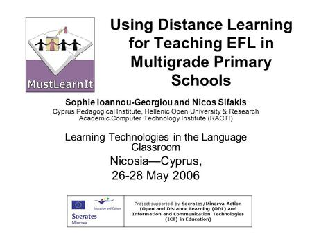Using Distance Learning for Teaching EFL in Multigrade Primary Schools Sophie Ioannou-Georgiou and Nicos Sifakis Cyprus Pedagogical Institute, Hellenic.