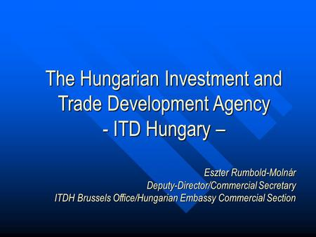 The Hungarian Investment and Trade Development Agency - ITD Hungary – Eszter Rumbold-Molnár Deputy-Director/Commercial Secretary ITDH Brussels Office/Hungarian.