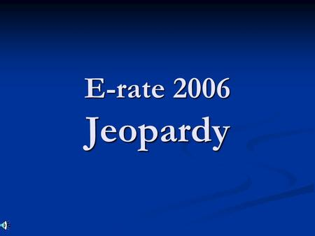 E-rate 2006 Jeopardy. 2 5 10 15 1 2 5 10 15 1 2 5 10 15 1 2 5 10 15 1 2 5 10 15 1 Basics FormsAcronymsTech PlanWhat's new.