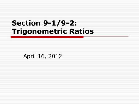 Section 9-1/9-2: Trigonometric Ratios April 16, 2012.