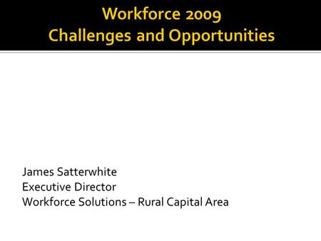 James Satterwhite Executive Director Workforce Solutions – Rural Capital Area.