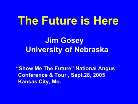 "The Future is Here Jim Gosey University of Nebraska ""Show Me The Future"" National Angus Conference & Tour, Sept.28, 2005 Kansas City, Mo."