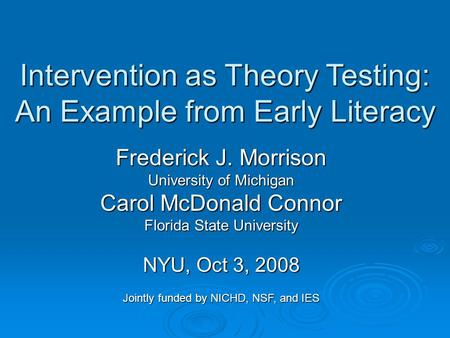 Intervention as Theory Testing: An Example from Early Literacy Frederick J. Morrison University of Michigan Carol McDonald Connor Florida State University.