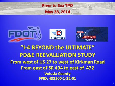 "River to Sea TPO May 28, 2014 River to Sea TPO May 28, 2014 1 ""I-4 BEYOND the ULTIMATE"" PD&E REEVALUATION STUDY From west of US 27 to west of Kirkman Road."