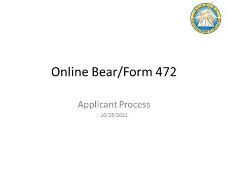 Online Bear/Form 472 Applicant Process 10/25/2011.