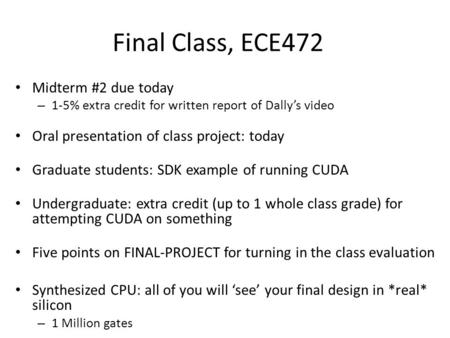 Final Class, ECE472 Midterm #2 due today – 1-5% extra credit for written report of Dally's video Oral presentation of class project: today Graduate students: