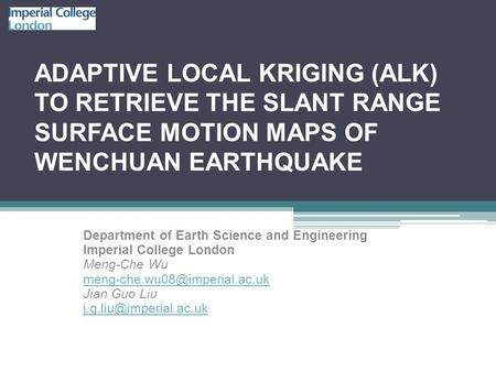 ADAPTIVE LOCAL KRIGING (ALK) TO RETRIEVE THE SLANT RANGE SURFACE MOTION MAPS OF WENCHUAN EARTHQUAKE Department of Earth Science and Engineering Imperial.