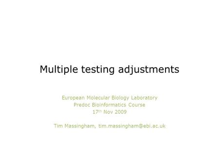 Multiple testing adjustments European Molecular Biology Laboratory Predoc Bioinformatics Course 17 th Nov 2009 Tim Massingham,