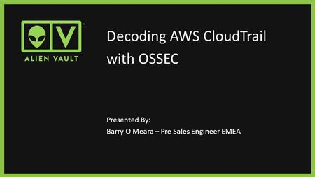 Decoding AWS CloudTrail with OSSEC Presented By: Barry O Meara – Pre Sales Engineer EMEA.